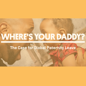 "An image of a man holding up a small baby is overlaid with the text ""Where's Your Daddy? The Case for Global Paternity Leave."""